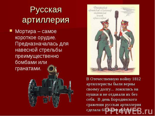 Русская артиллерияМортира – самое короткое орудие. Предназначалась для навесной стрельбы преимущественно бомбами или гранатами. В Отечественную войну 1812 артиллеристы были верны своему долгу... ложились на пушки и не отдавали их без себя. В день Бо…