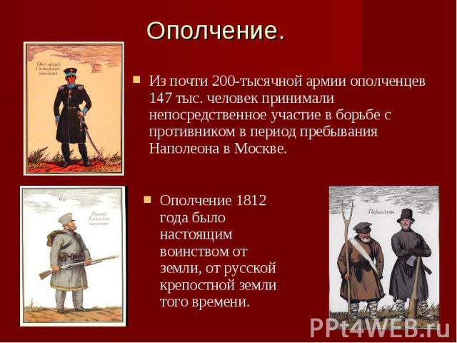 Ополчение.Из почти 200-тысячной армии ополченцев 147 тыс. человек принимали непосредственное участие в борьбе с противником в период пребывания Наполеона в Москве. Ополчение 1812 года было настоящим воинством от земли, от русской крепостной земли то…