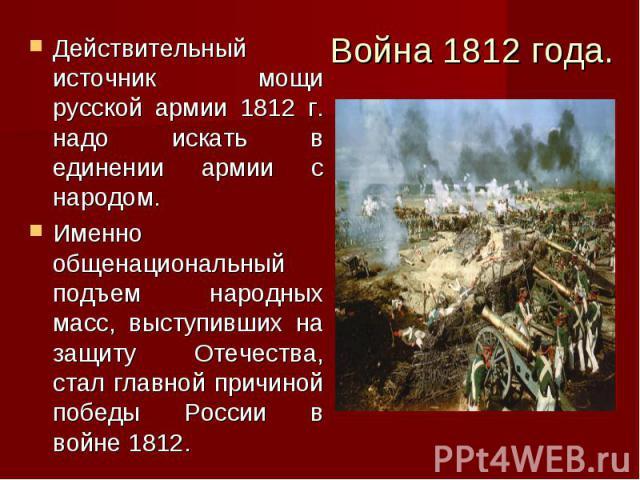 Война 1812 года. Действительный источник мощи русской армии 1812 г. надо искать в единении армии с народом. Именно общенациональный подъем народных масс, выступивших на защиту Отечества, стал главной причиной победы России в войне 1812.