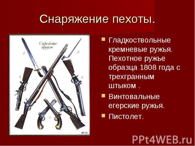 Снаряжение пехоты.Гладкоствольные кремневые ружья. Пехотное ружье образца 1808 года с трехгранным штыком .Винтовальные егерские ружья.Пистолет.