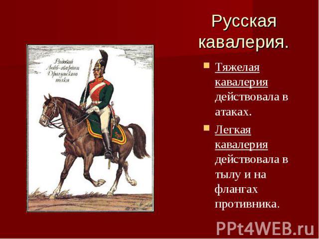 Русская кавалерия.Тяжелая кавалерия действовала в атаках.Легкая кавалерия действовала в тылу и на флангах противника.