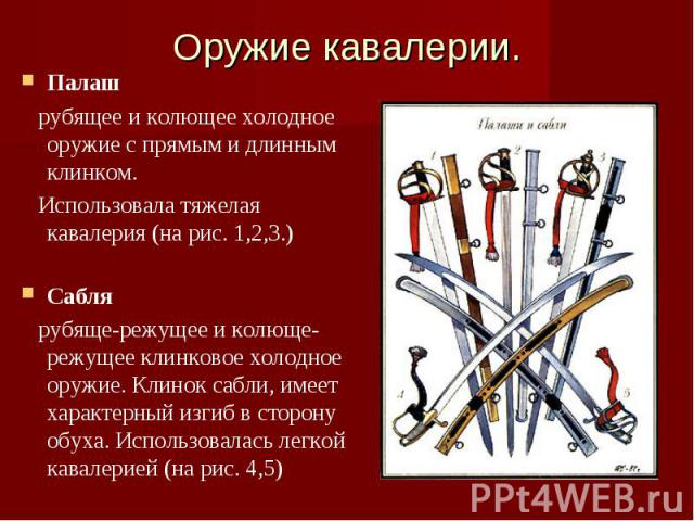 Оружие кавалерии.Палаш рубящее и колющее холодное оружие с прямым и длинным клинком. Использовала тяжелая кавалерия (на рис. 1,2,3.)Сабля рубяще-режущее и колюще-режущее клинковое холодное оружие. Клинок сабли, имеет характерный изгиб в сторону обух…