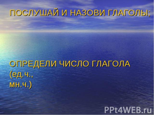 ПОСЛУШАЙ И НАЗОВИ ГЛАГОЛЫ;ОПРЕДЕЛИ ЧИСЛО ГЛАГОЛА (ед.ч.,мн.ч.)