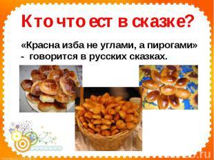 Кто что ест в сказке? «Красна изба не углами, а пирогами» - говорится в русских