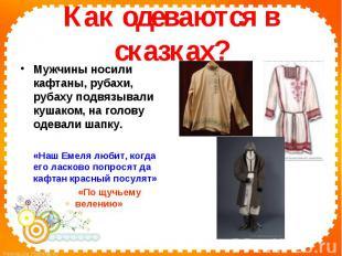 Как одеваются в сказках?Мужчины носили кафтаны, рубахи, рубаху подвязывали кушак