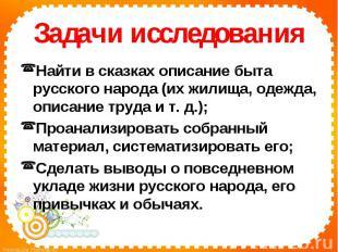 Задачи исследованияНайти в сказках описание быта русского народа (их жилища, оде