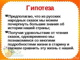 ГипотезаПредполагаю, что из русских народных сказок мы можем почерпнуть большие