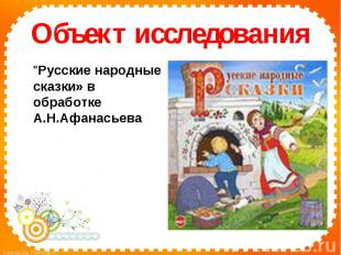 """Объект исследования""""Русские народные сказки» в обработке А.Н.Афанасьева"""