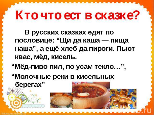 """Кто что ест в сказке?В русских сказках едят по пословице: """"Щи да каша — пища наша"""", а ещё хлеб да пироги. Пьют квас, мёд, кисель. """"Мёд-пиво пил, по усам текло…"""", """"Молочные реки в кисельных берегах"""""""