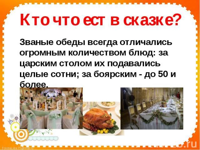 Кто что ест в сказке?Званые обеды всегда отличались огромным количеством блюд: за царским столом их подавались целые сотни; за боярским - до 50 и более.