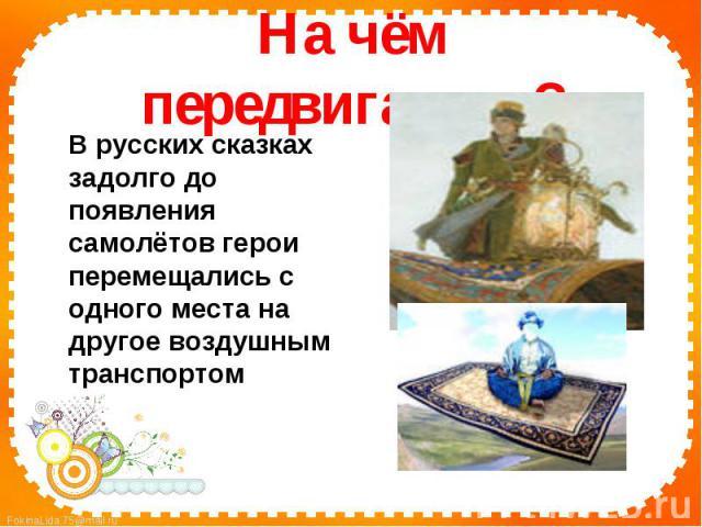 На чём передвигались?В русских сказках задолго до появления самолётов герои перемещались с одного места на другое воздушным транспортом
