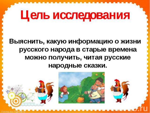 Цель исследованияВыяснить, какую информацию о жизни русского народа в старые времена можно получить, читая русские народные сказки.