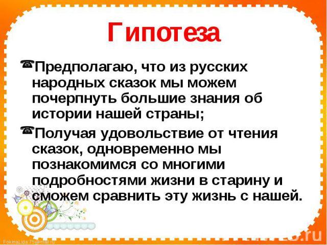 ГипотезаПредполагаю, что из русских народных сказок мы можем почерпнуть большие знания об истории нашей страны;Получая удовольствие от чтения сказок, одновременно мы познакомимся со многими подробностями жизни в старину и сможем сравнить эту жизнь с…