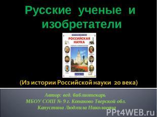 Русские ученые и изобретатели (Из истории Российской науки 20 века) Автор: вед.