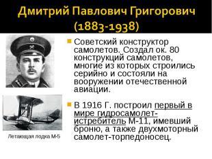 Дмитрий Павлович Григорович(1883-1938)Советский конструктор самолетов. Создал ок