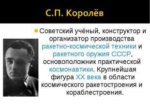 С.П. КоролёвСоветский учёный, конструктор и организатор производства ракетно-кос