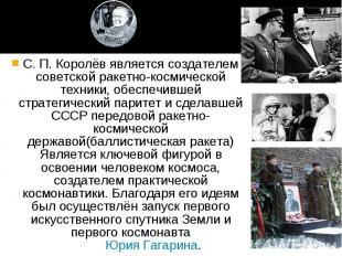 С. П. Королёв является создателем советской ракетно-космической техники, обеспеч