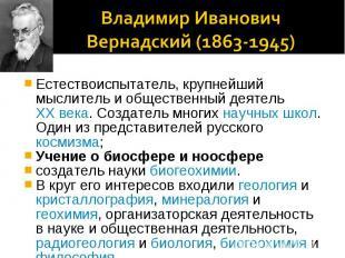 Владимир Иванович Вернадский (1863-1945)Естествоиспытатель, крупнейший мыслитель