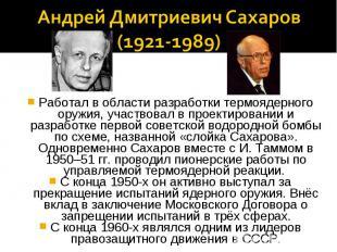 Андрей Дмитриевич Сахаров(1921-1989)Работал в области разработки термоядерного о