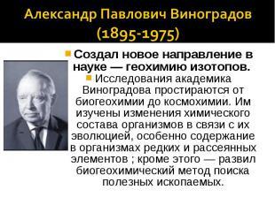 Александр Павлович Виноградов(1895-1975)Создал новое направление в науке — геохи