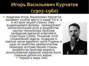 Игорь Васильевич Курчатов(1903-1960)Академик Игорь Васильевич Курчатов занимает