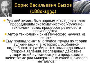 Борис Васильевич Бызов (1880-1934)Русский химик, был первым исследователем, пров