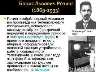Борис Львович Розинг (1869-1933) Розинг изобрёл первый механизм воспроизведения