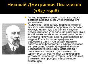 Николай Дмитриевич Пильчиков (1857-1908) Физик, впервые в мире создал и успешно