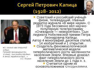 Сергей Петрович Капица (1928- 2012)«О, сколько нам открытий чудных,Готовят просв