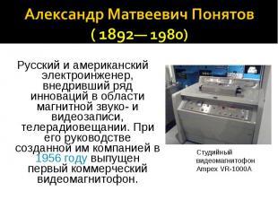 Александр Матвеевич Понятов ( 1892— 1980) Русский и американский электроинженер,