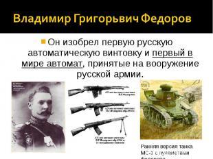 Владимир Григорьвич ФедоровОн изобрел первую русскую автоматическую винтовку и п