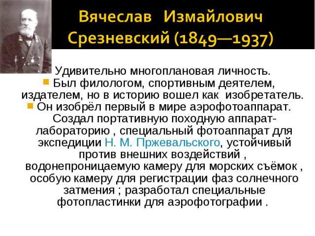 Вячеслав Измайлович Срезневский (1849—1937) Удивительно многоплановая личность. Был филологом, спортивным деятелем, издателем, но в историю вошел как изобретатель. Он изобрёл первый в мире аэрофотоаппарат. Создал портативную походную аппарат-лаборат…