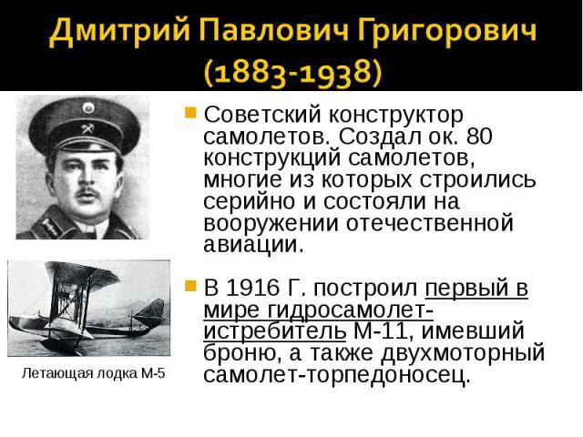 Дмитрий Павлович Григорович(1883-1938)Советский конструктор самолетов. Создал ок. 80 конструкций самолетов, многие из которых строились серийно и состояли на вооружении отечественной авиации.В 1916 Г. построил первый в мире гидросамолет-истребитель …