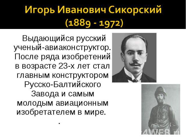 Игорь Иванович Сикорский (1889 - 1972) Выдающийся русский ученый-авиаконструктор. После ряда изобретений в возрасте 23-х лет стал главным конструктором Русско-Балтийского Завода и самым молодым авиационным изобретателем в мире. .