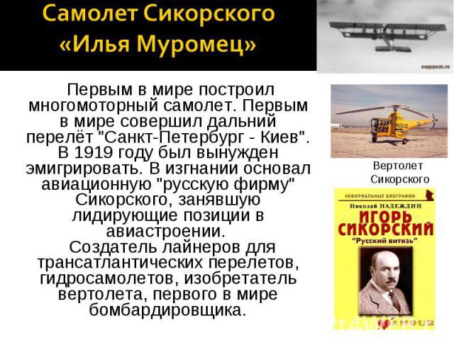 Самолет Сикорского «Илья Муромец» Первым в мире построил многомоторный самолет. Первым в мире совершил дальний перелёт