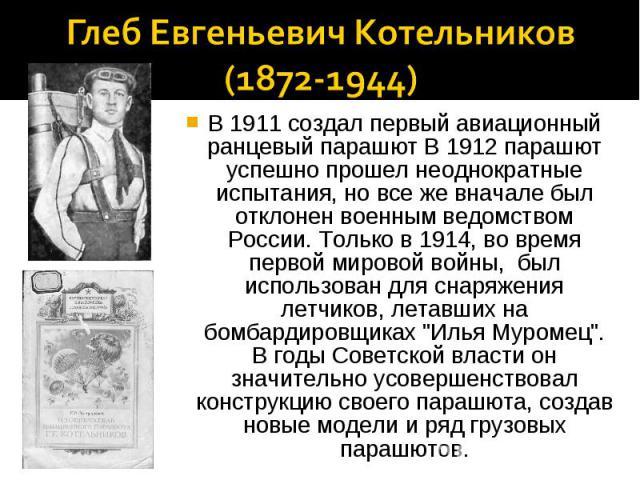 Глеб Евгеньевич Котельников(1872-1944)В 1911 создал первый авиационный ранцевый парашют В 1912 парашют успешно прошел неоднократные испытания, но все же вначале был отклонен военным ведомством России. Только в 1914, во время первой мировой войны, бы…