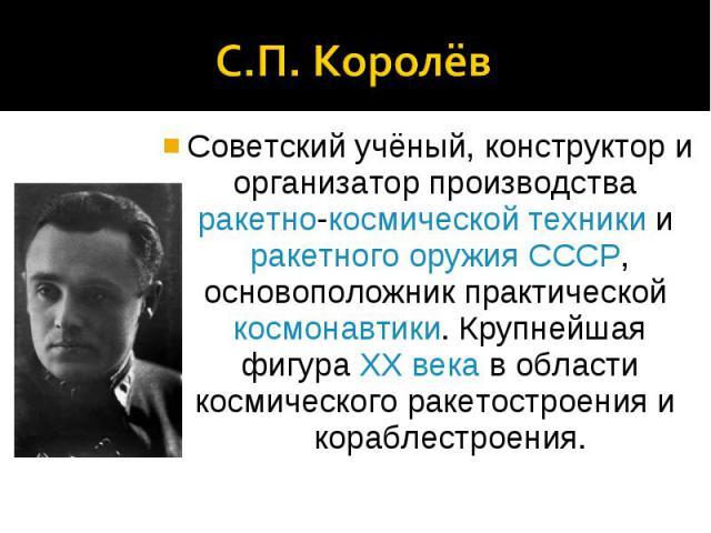 С.П. КоролёвСоветский учёный, конструктор и организатор производства ракетно-космической техники и ракетного оружия СССР, основоположник практической космонавтики. Крупнейшая фигура XX века в области космического ракетостроения и кораблестроения.