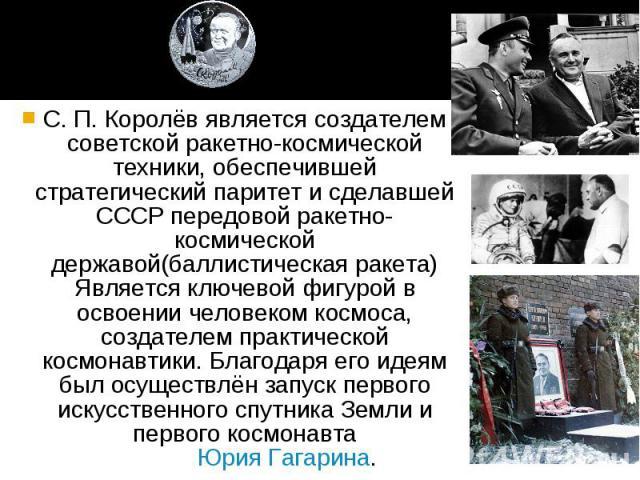 С. П. Королёв является создателем советской ракетно-космической техники, обеспечившей стратегический паритет и сделавшей СССР передовой ракетно-космической державой(баллистическая ракета) Является ключевой фигурой в освоении человеком космоса, созда…