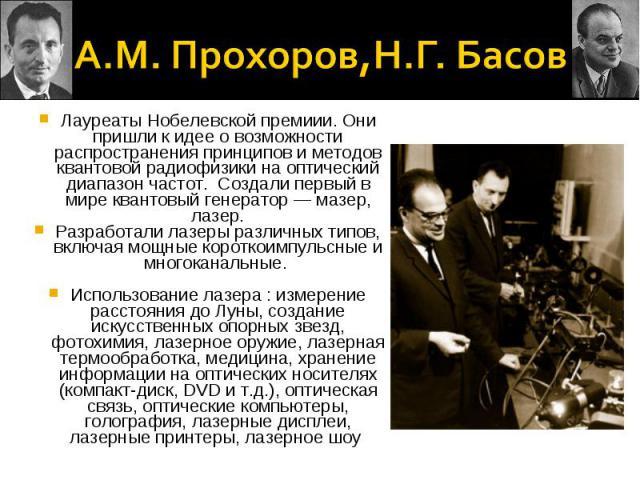 А.М. Прохоров,Н.Г. БасовЛауреаты Нобелевской премиии. Они пришли к идее о возможности распространения принципов и методов квантовой радиофизики на оптический диапазон частот. Создали первый в мире квантовый генератор — мазер, лазер.Разработали лазер…