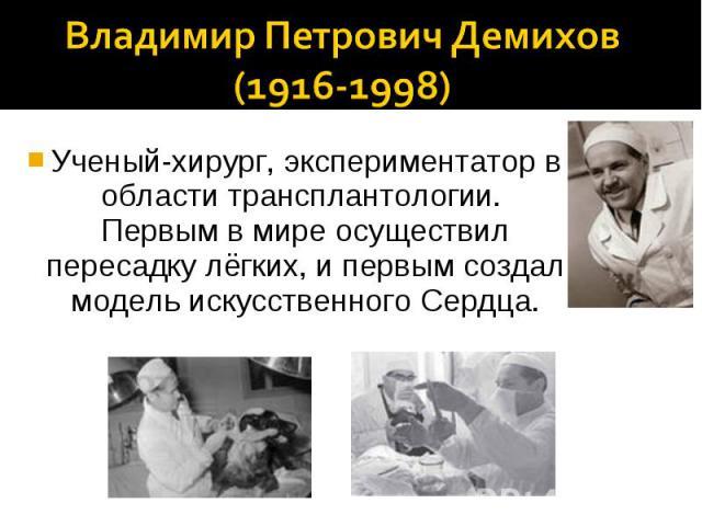 Владимир Петрович Демихов (1916-1998)Ученый-хирург, экспериментатор в области трансплантологии. Первым в мире осуществил пересадку лёгких, и первым создал модель искусственного Сердца.