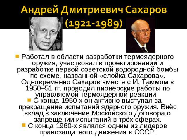 Андрей Дмитриевич Сахаров(1921-1989)Работал в области разработки термоядерного оружия, участвовал в проектировании и разработке первой советской водородной бомбы по схеме, названной «слойка Сахарова». Одновременно Сахаров вместе с И. Таммом в 1950–5…