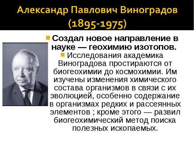 Александр Павлович Виноградов(1895-1975)Создал новое направление в науке — геохимию изотопов. Исследования академика Виноградова простираются от биогеохимии до космохимии. Им изучены изменения химического состава организмов в связи с их эволюцией, о…