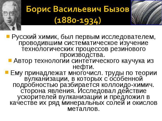 Борис Васильевич Бызов (1880-1934)Русский химик, был первым исследователем, проводившим систематическое изучение технологических процессов резинового производства. Автор технологии синтетического каучука из нефти.Ему принадлежат многочисл. труды по …