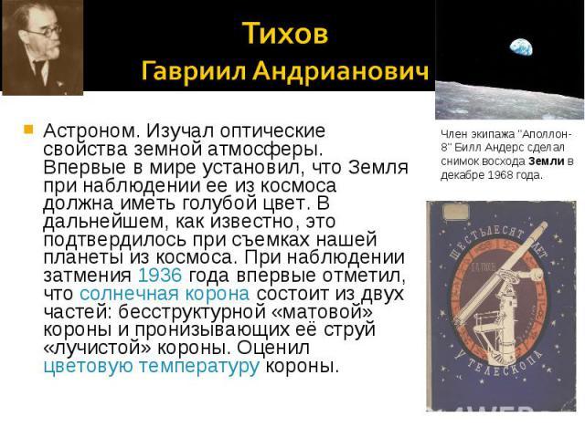 Тихов Гавриил Андрианович Астроном. Изучал оптические свойства земной атмосферы. Впервые в мире установил, что Земля при наблюдении ее из космоса должна иметь голубой цвет. В дальнейшем, как известно, это подтвердилось при съемках нашей планеты из к…