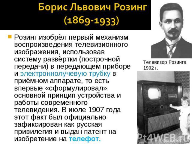 Борис Львович Розинг (1869-1933) Розинг изобрёл первый механизм воспроизведения телевизионного изображения, использовав систему развёртки (построчной передачи) в передающем приборе и электроннолучевую трубку в приёмном аппарате, то есть впервые «сфо…