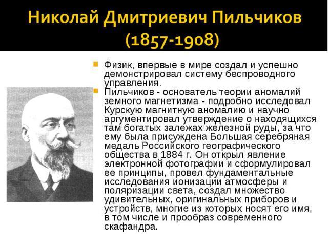 Николай Дмитриевич Пильчиков (1857-1908) Физик, впервые в мире создал и успешно демонстрировал систему беспроводного управления.Пильчиков - основатель теории аномалий земного магнетизма - подробно исследовал Курскую магнитную аномалию и научно аргум…