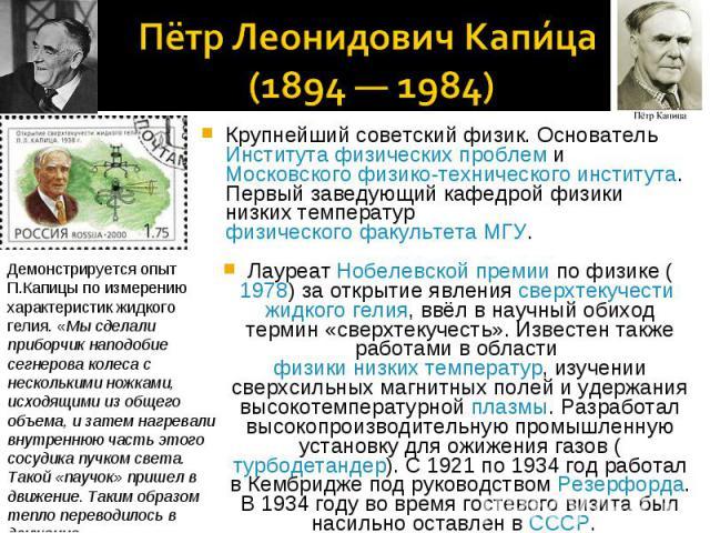 Пётр Леонидович Капица (1894 — 1984)Демонстрируется опыт П.Капицы по измерению характеристик жидкого гелия. «Мы сделали приборчик наподобие сегнерова колеса с несколькими ножками, исходящими из общего объема, и затем нагревали внутреннюю часть этого…