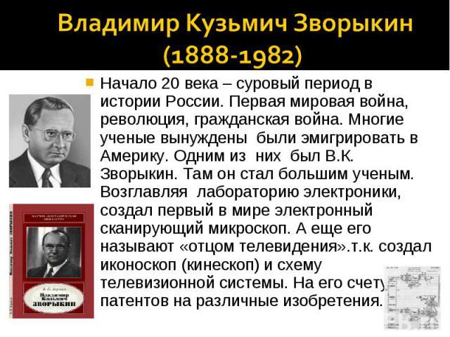 Владимир Кузьмич Зворыкин(1888-1982)Начало 20 века – суровый период в истории России. Первая мировая война, революция, гражданская война. Многие ученые вынуждены были эмигрировать в Америку. Одним из них был В.К. Зворыкин. Там он стал большим ученым…