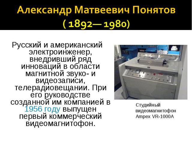 Александр Матвеевич Понятов ( 1892— 1980) Русский и американский электроинженер, внедривший ряд инноваций в области магнитной звуко- и видеозаписи, телерадиовещании. При его руководстве созданной им компанией в 1956 году выпущен первый коммерческий …