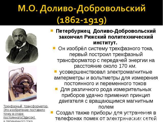 М.О. Доливо-Добровольский(1862-1919)Петербуржец Доливо-Добровольский закончил Рижский политехнический институт. Он изобрёл систему трехфазного тока, первый построил трехфазный трансформатор с передачей энергии на расстояние около 170 км. усовершенст…